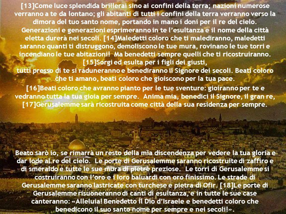 [13]Come luce splendida brillerai sino ai confini della terra; nazioni numerose verranno a te da lontano; gli abitanti di tutti i confini della terra verranno verso la dimora del tuo santo nome, portando in mano i doni per il re del cielo. Generazioni e generazioni esprimeranno in te l'esultanza e il nome della città eletta durerà nei secoli. [14]Maledetti coloro che ti malediranno, maledetti saranno quanti ti distruggono, demoliscono le tue mura, rovinano le tue torri e incendiano le tue abitazioni! Ma benedetti sempre quelli che ti ricostruiranno. [15]Sorgi ed esulta per i figli dei giusti, tutti presso di te si raduneranno e benediranno il Signore dei secoli. Beati coloro che ti amano, beati coloro che gioiscono per la tua pace.